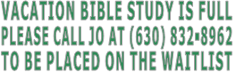 VACATION BIBLE STUDY IS FULL PLEASE CALL JO AT (630) 832-8962 TO BE PLACED ON THE WAITLIST
